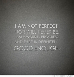 ... ever be I am a work in progress and that is definitely good enough