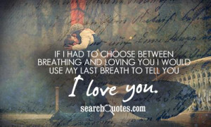 If I had to choose between breathing and loving you I would use my ...