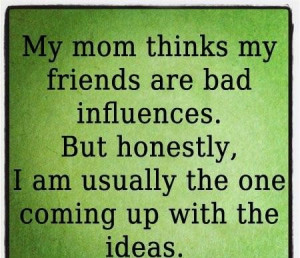 my mom thinks my friends are bad sayings image quotes
