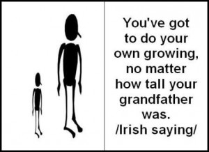 You've got to do your own growing, no matter how tall your grandfather ...
