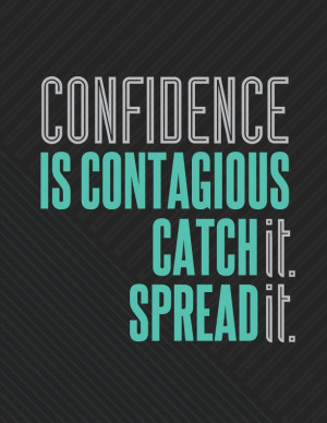 Confidence is contagious. Catch it, then spread it.