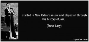 ... Orleans music and played all through the history of jazz. - Steve Lacy