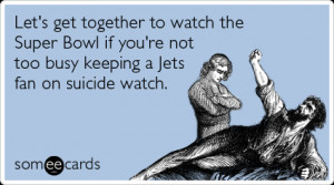 ... Super Bowl if you're not too busy keeping a Jets fan on suicide watch