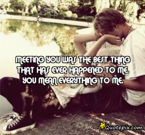 Meeting you was the best thing that has ever happened to me. You mean ...