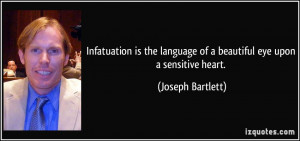 Infatuation is the language of a beautiful eye upon a sensitive heart ...