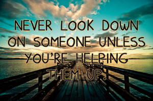 Quotes : Never look down on someone unless you're helping them up