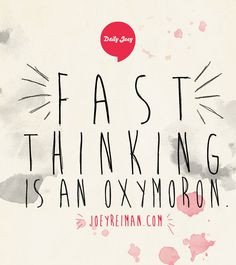 Fast thinking is an oxymoron.