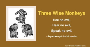 See no evil , Hear no evil, Speak no evil.