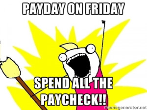 payday on friday spend all the paycheck!! | X ALL THE THINGS