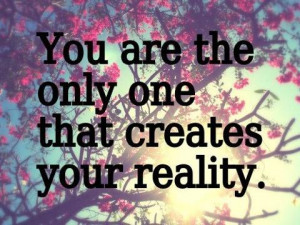 You are the only one that creates your reality.