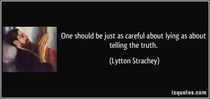 ... as careful about lying as about telling the truth. - Lytton Strachey