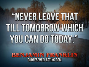 "... that till tomorrow which you can do today."" – Benjamin Franklin"