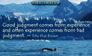 Good judgment comes from experience , and a lot of that comes from bad ...