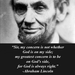 ... concern is to be on God's side, for God is always right. Lincoln quote
