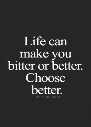 Life can make you bitter or better. Choose better.
