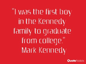 mark kennedy quotes i was the first boy in the kennedy family to ...