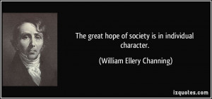 The great hope of society is in individual character. - William Ellery ...