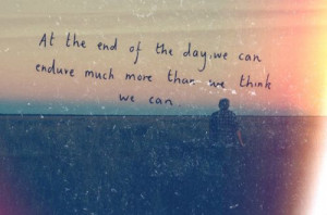 at the end of the day we can endure much more than we thought we could ...