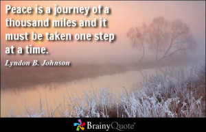 Peace is a journey of a thousand miles and it must be taken one step ...