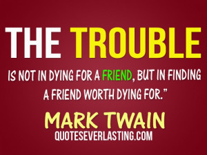 The trouble is not in dying for a friend, but in finding a friend ...