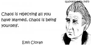 Emil Cioran - Chaos is rejecting all you have learned, chaos is being ...