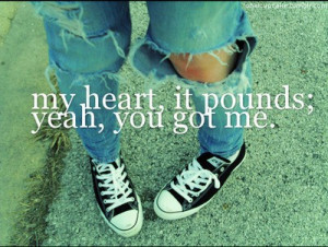 My heart , it pounds yeah, you got me.