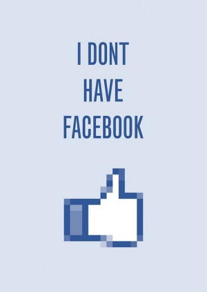 don't have a Facebook. I did not unfriend you. Its not personal. I ...