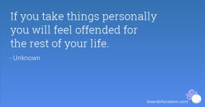 If you take things personally you will feel offended for the rest of ...