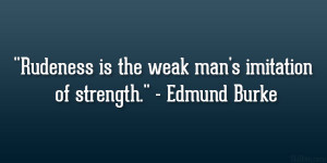 "Rudeness is the weak man's imitation of strength."" – Edmund ..."