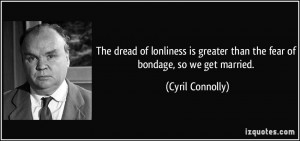 ... greater than the fear of bondage, so we get married. - Cyril Connolly