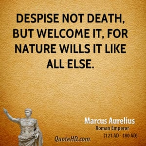 Despise not death, but welcome it, for nature wills it like all else.