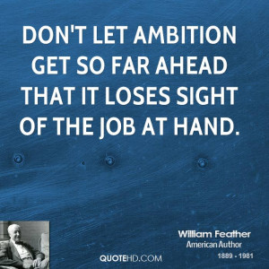 Don't let ambition get so far ahead that it loses sight of the job at ...