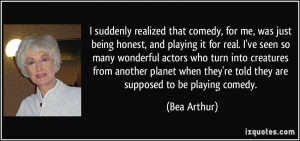 ... when they're told they are supposed to be playing comedy. - Bea Arthur
