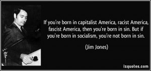 If you're born in capitalist America, racist America, fascist America ...