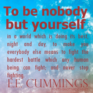 ... be nobody but yourself.E.E.Cumming Quotes about being true to yourself