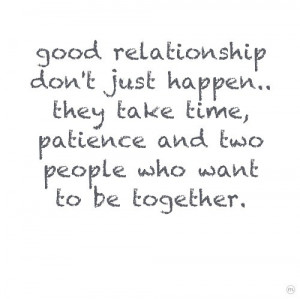 Good relationship don't just happen... they take time, patience and ...
