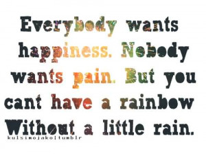 Everybody Wants Happiness, Nobody Wants Pain But You Can't Have A ...