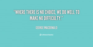 Where there is no choice, we do well to make no difficulty.