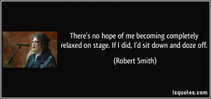 ... relaxed on stage. If I did, I'd sit down and doze off. - Robert Smith