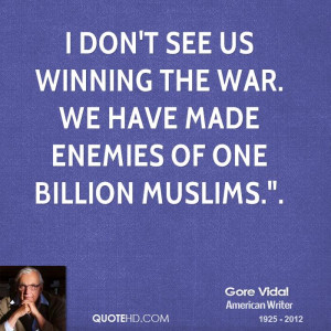 Don t see us winning the war we have made enemies of one billion