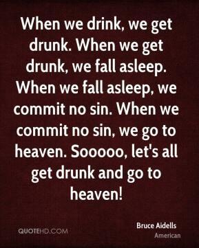 Bruce Aidells - When we drink, we get drunk. When we get drunk, we ...
