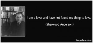 am a lover and have not found my thing to love. - Sherwood Anderson