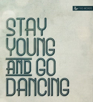 stay young and go dancing