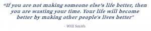 ... else's life better, then you are wasting your time. - Will Smith