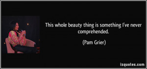 ... whole beauty thing is something I've never comprehended. - Pam Grier