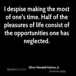 Oliver Wendell Holmes, Jr. - I despise making the most of one's time ...