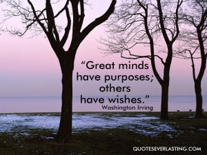 """... minds have purposes, others have wishes."""" — Washington Irving (12"""
