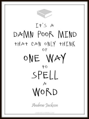 ... that can only think of one way to spell a word - Andrew Jackson quote