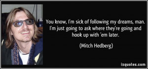 ... to ask where they're going and hook up with 'em later. - Mitch Hedberg