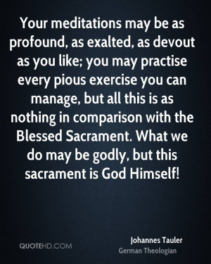 ... Blessed Sacrament. What we do may be godly, but this sacrament is God
